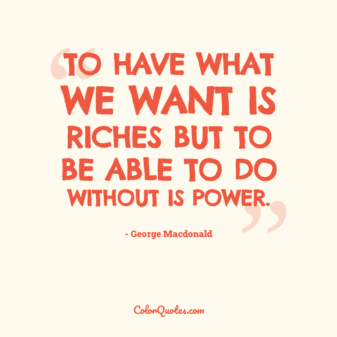 To have what we want is riches but to be able to do without is power.