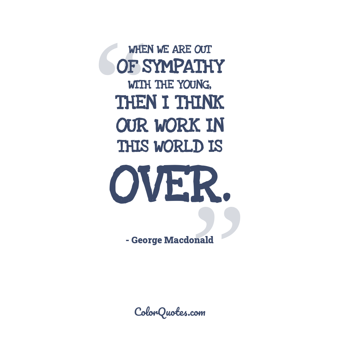 When we are out of sympathy with the young, then I think our work in this world is over.