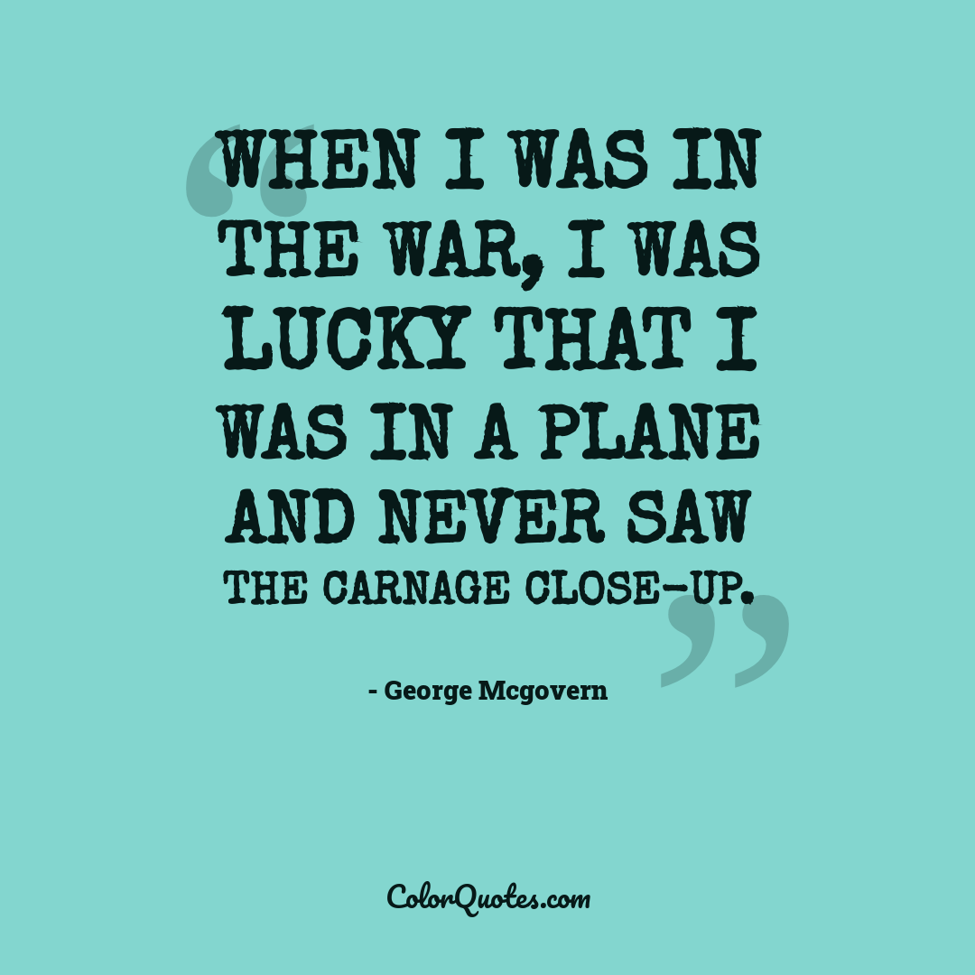 When I was in the war, I was lucky that I was in a plane and never saw the carnage close-up.