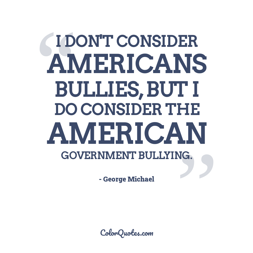 I don't consider Americans bullies, but I do consider the American government bullying.