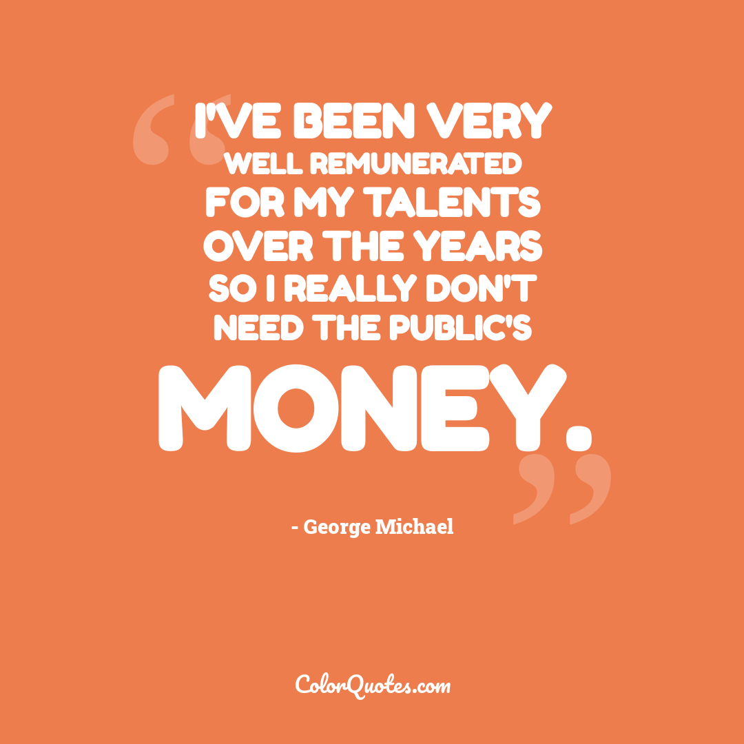 I've been very well remunerated for my talents over the years so I really don't need the public's money.