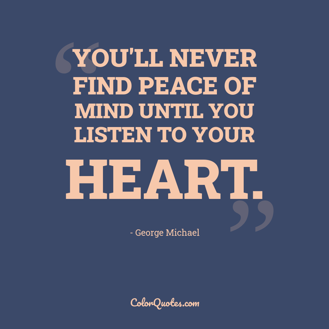 You'll never find peace of mind until you listen to your heart.