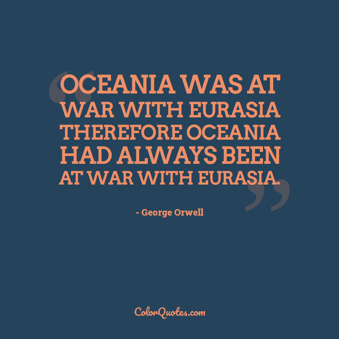 Oceania was at war with Eurasia therefore Oceania had always been at war with Eurasia.