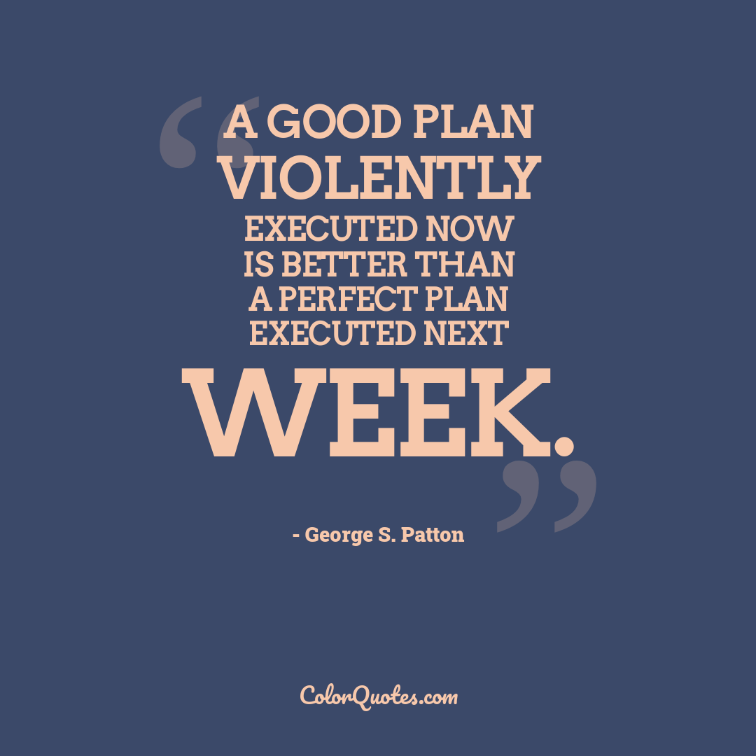 A good plan violently executed now is better than a perfect plan executed next week.