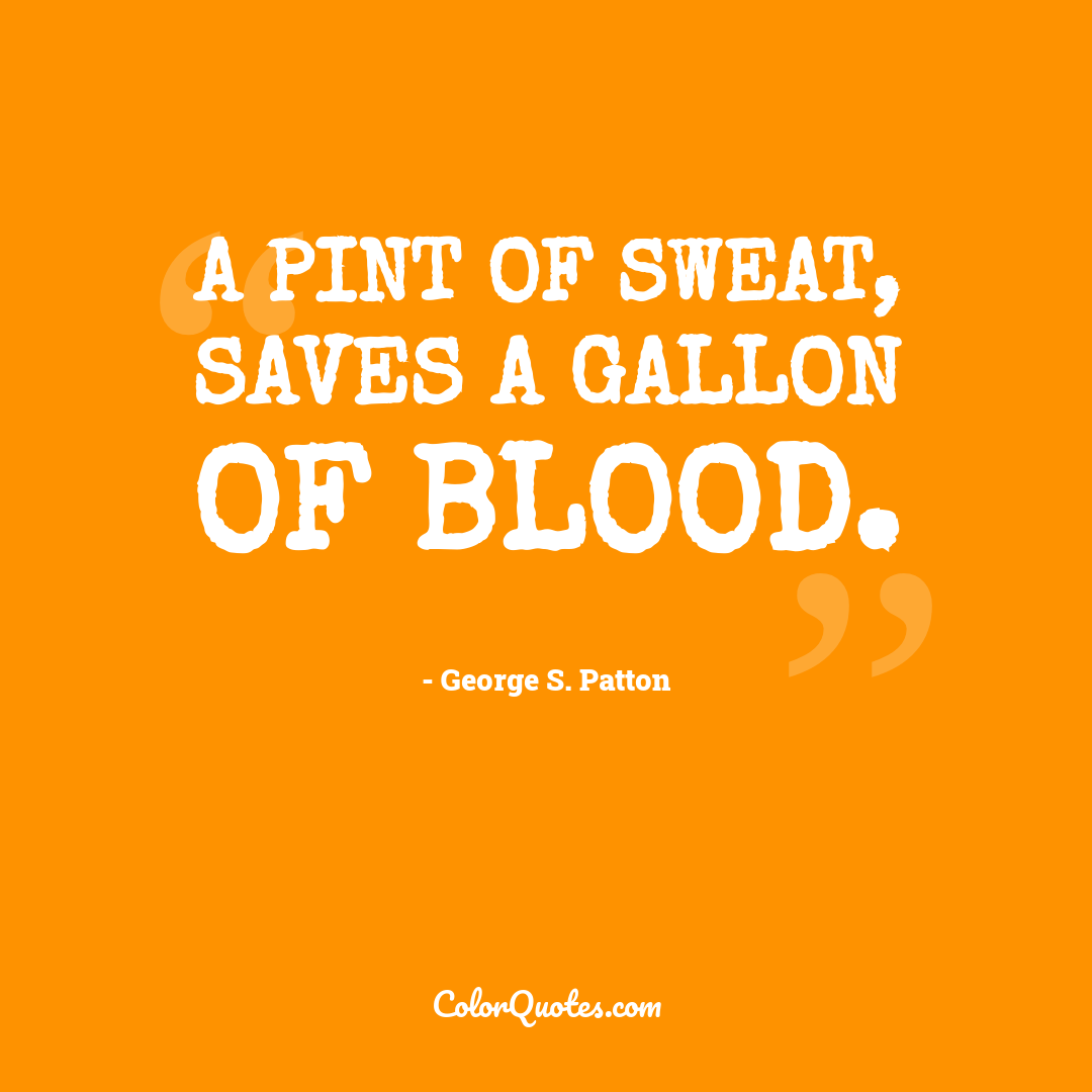 A pint of sweat, saves a gallon of blood.