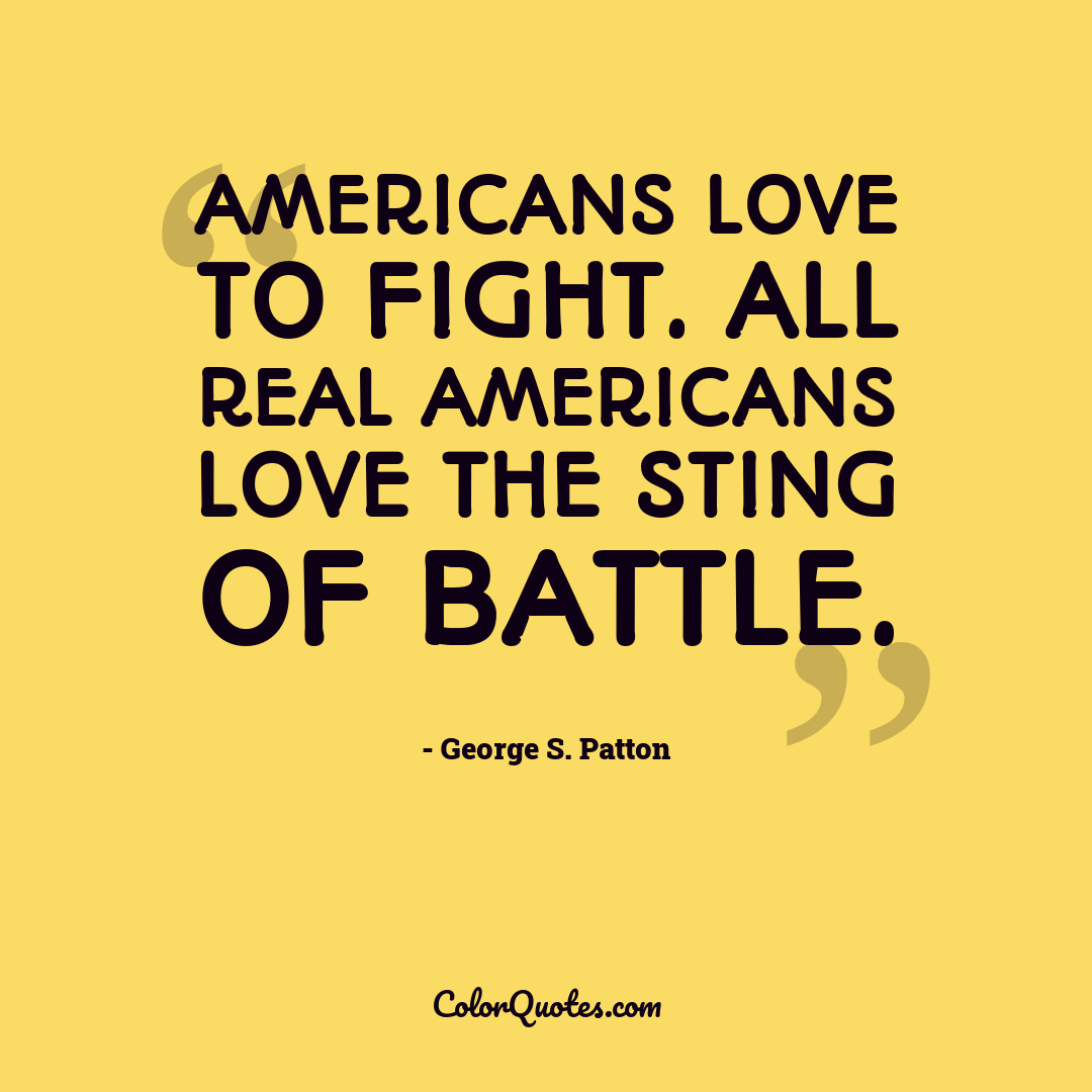 Americans love to fight. All real Americans love the sting of battle.