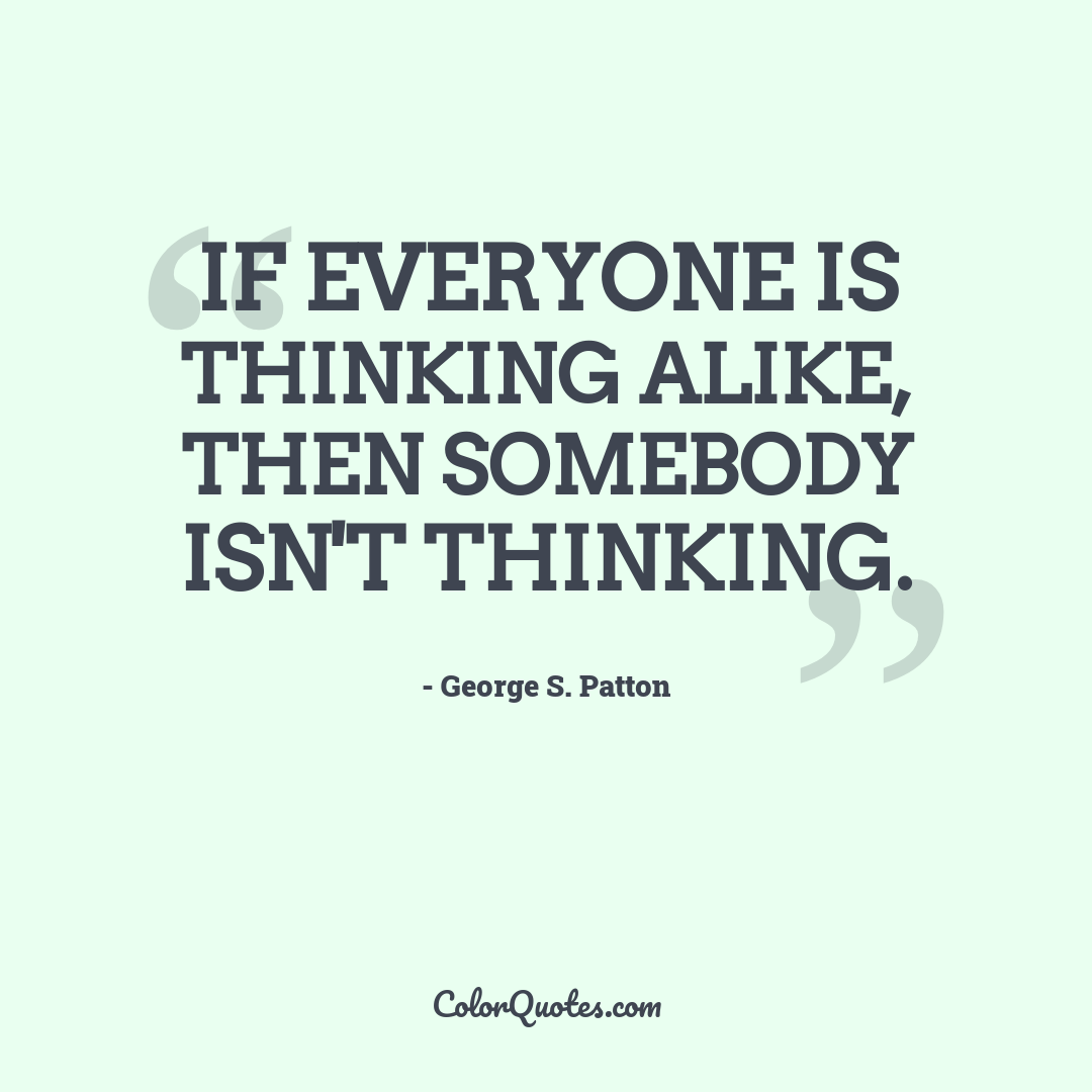 If everyone is thinking alike, then somebody isn't thinking.