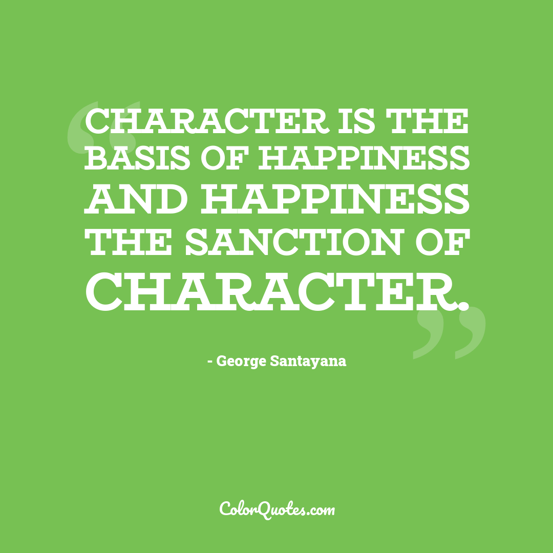 Character is the basis of happiness and happiness the sanction of character.