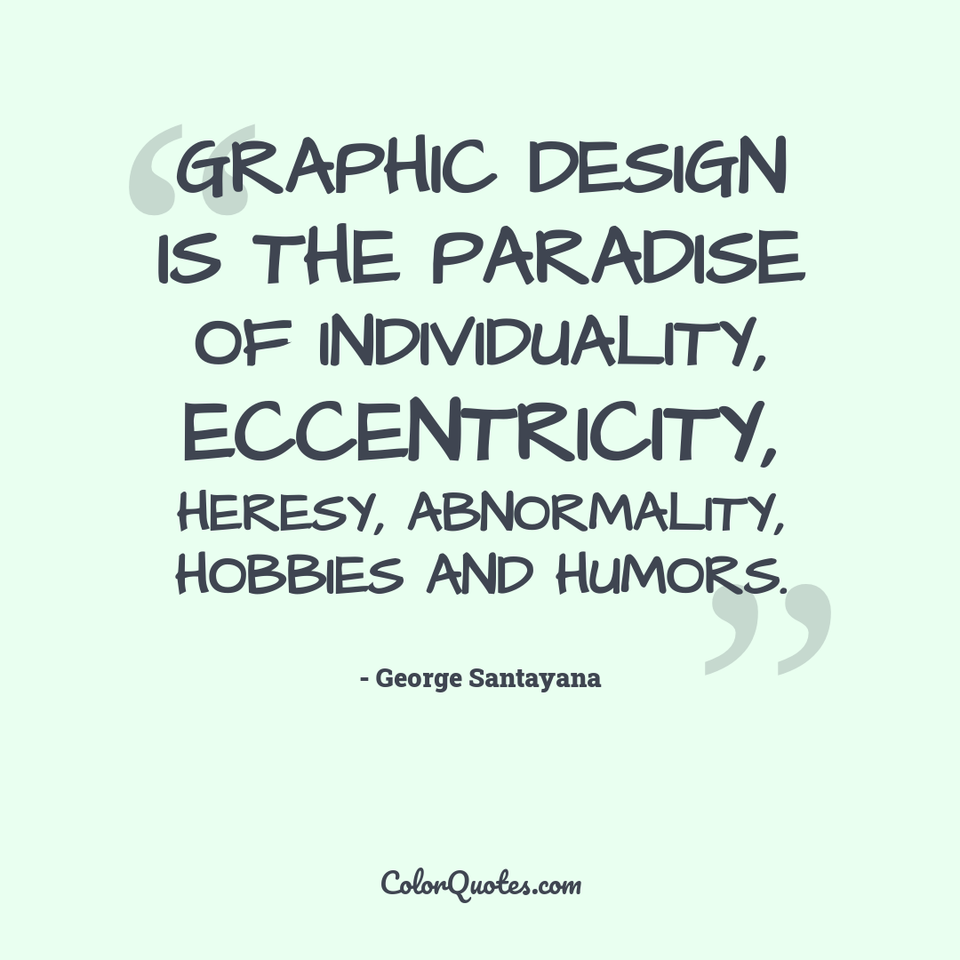 Graphic design is the paradise of individuality, eccentricity, heresy, abnormality, hobbies and humors.
