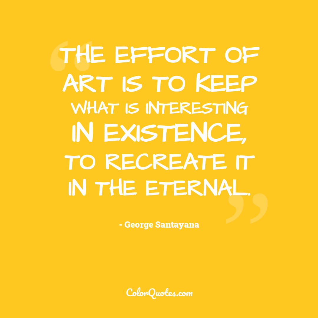The effort of art is to keep what is interesting in existence, to recreate it in the eternal.