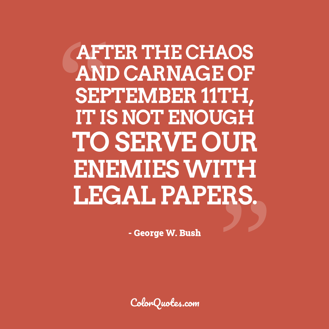 After the chaos and carnage of September 11th, it is not enough to serve our enemies with legal papers.