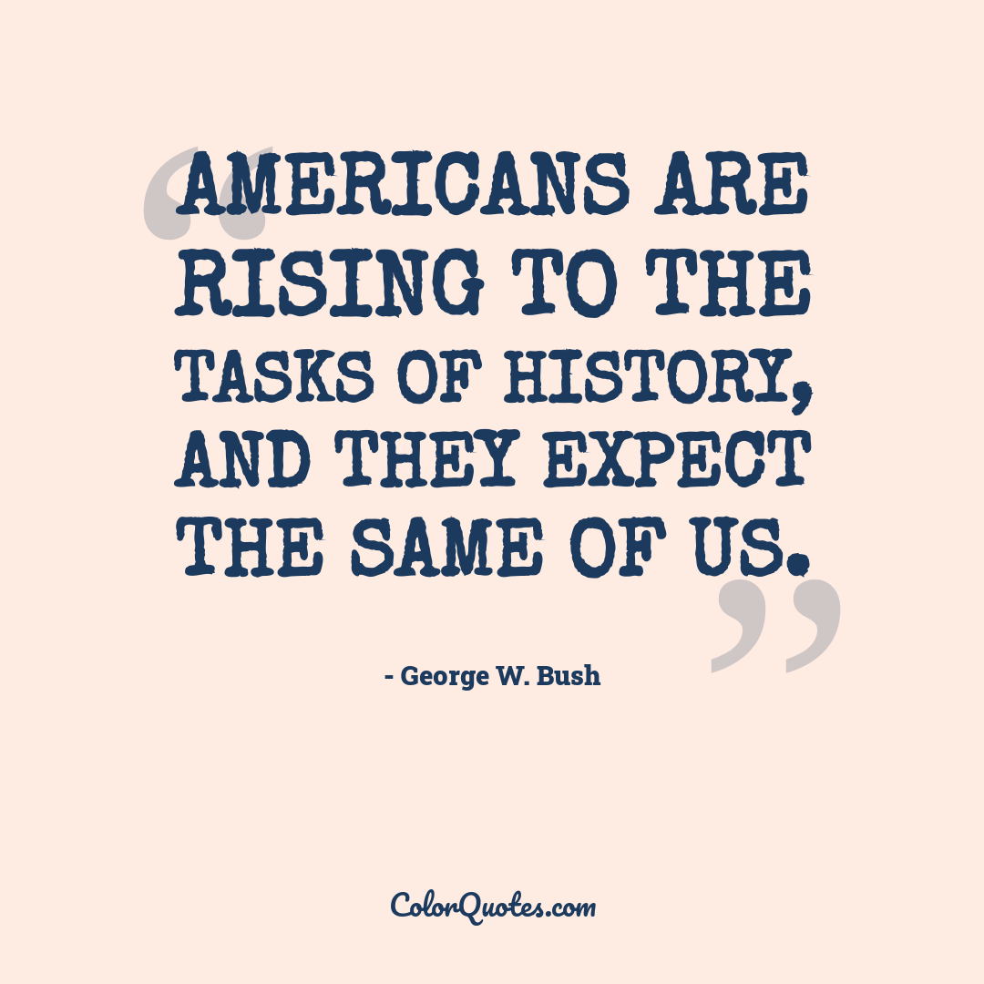Americans are rising to the tasks of history, and they expect the same of us.