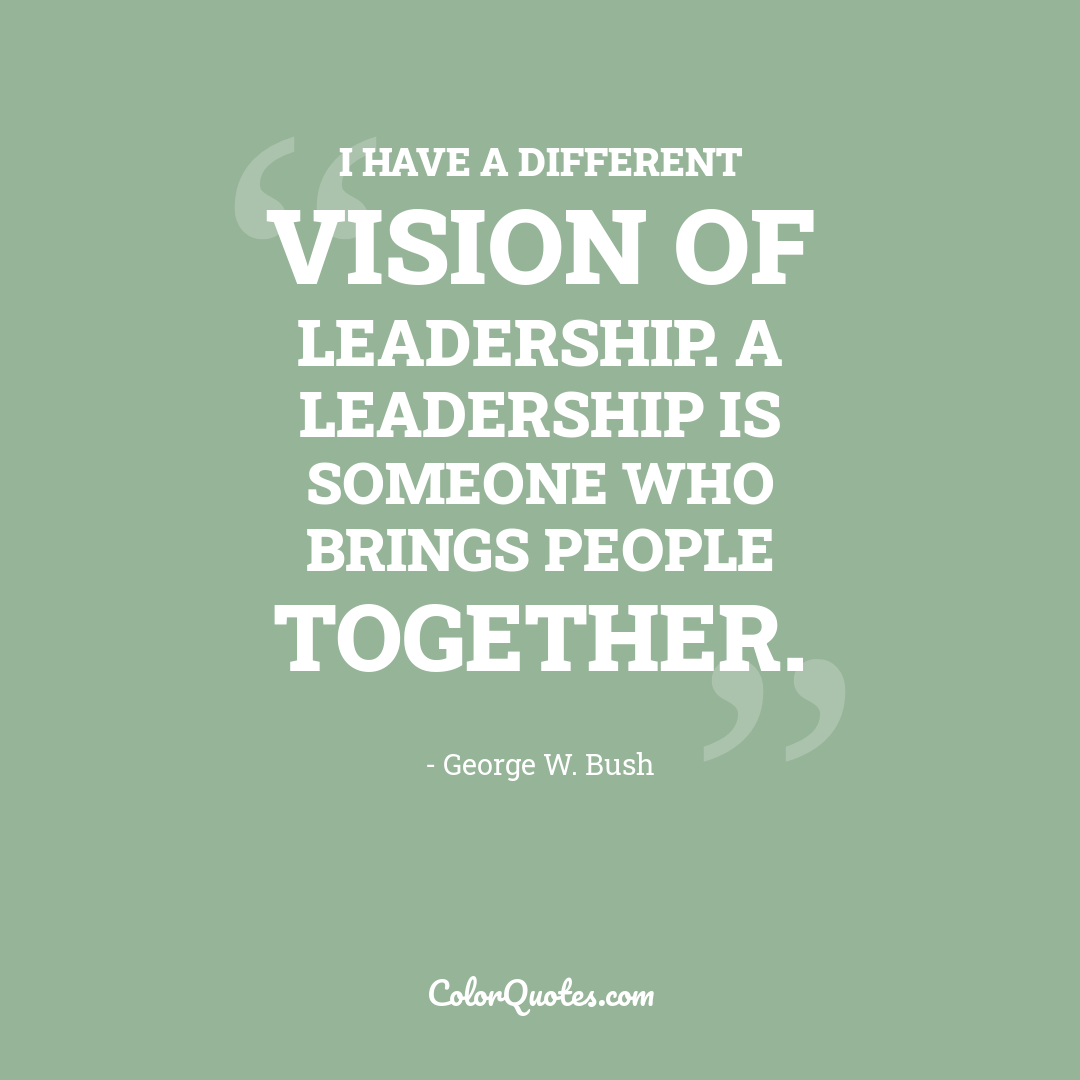 I have a different vision of leadership. A leadership is someone who brings people together.