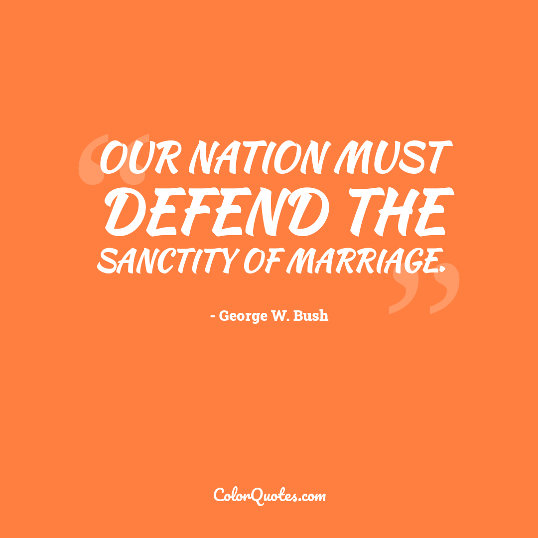 Our Nation must defend the sanctity of marriage.