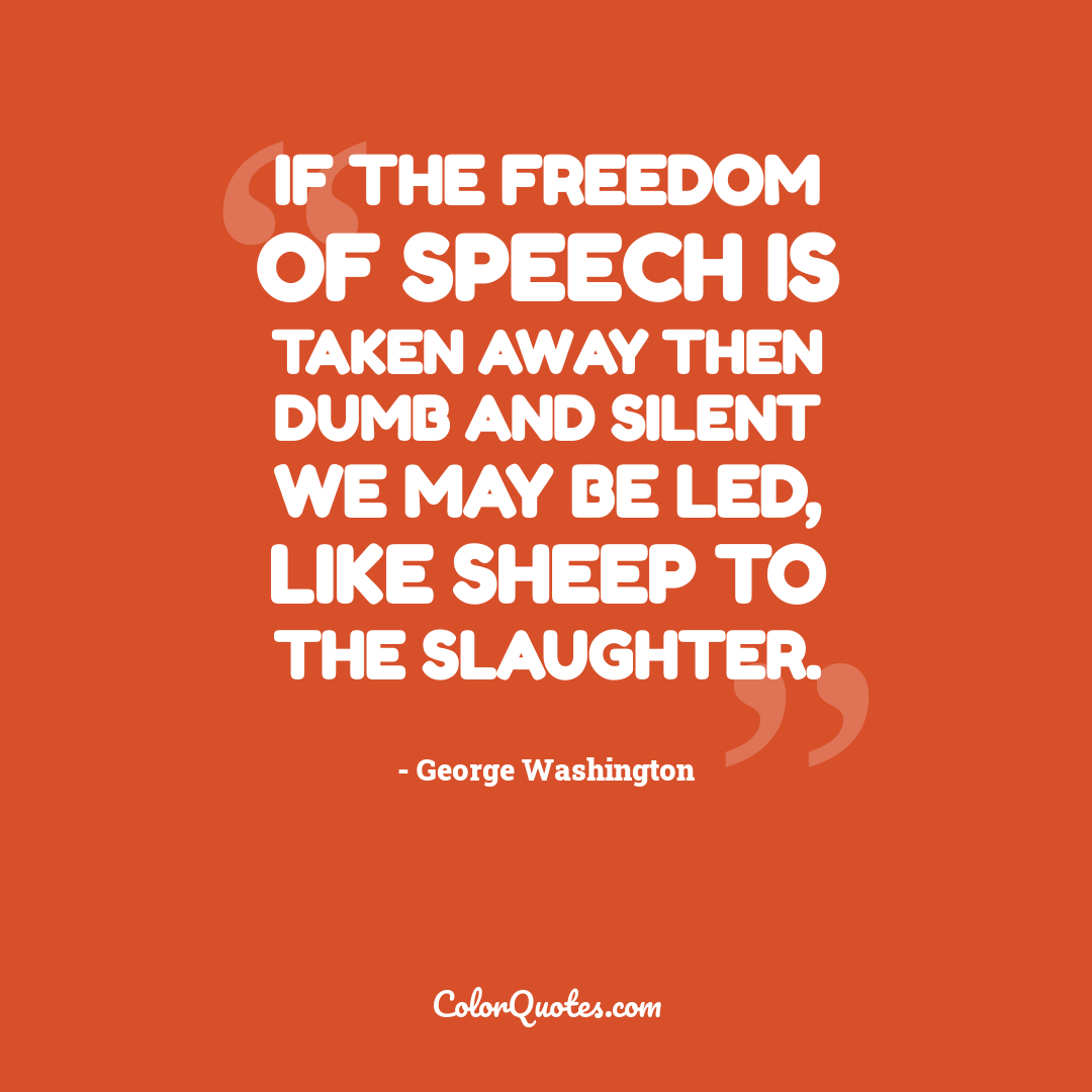 If the freedom of speech is taken away then dumb and silent we may be led, like sheep to the slaughter.