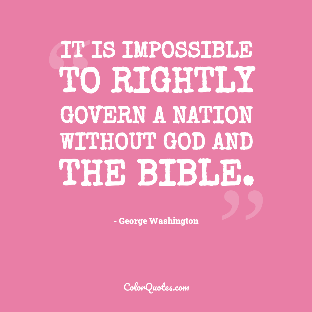 It is impossible to rightly govern a nation without God and the Bible.