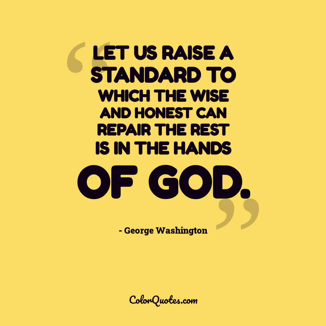 Let us raise a standard to which the wise and honest can repair the rest is in the hands of God.
