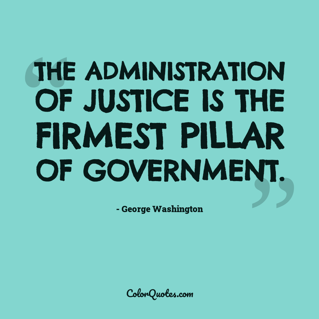 The administration of justice is the firmest pillar of government.