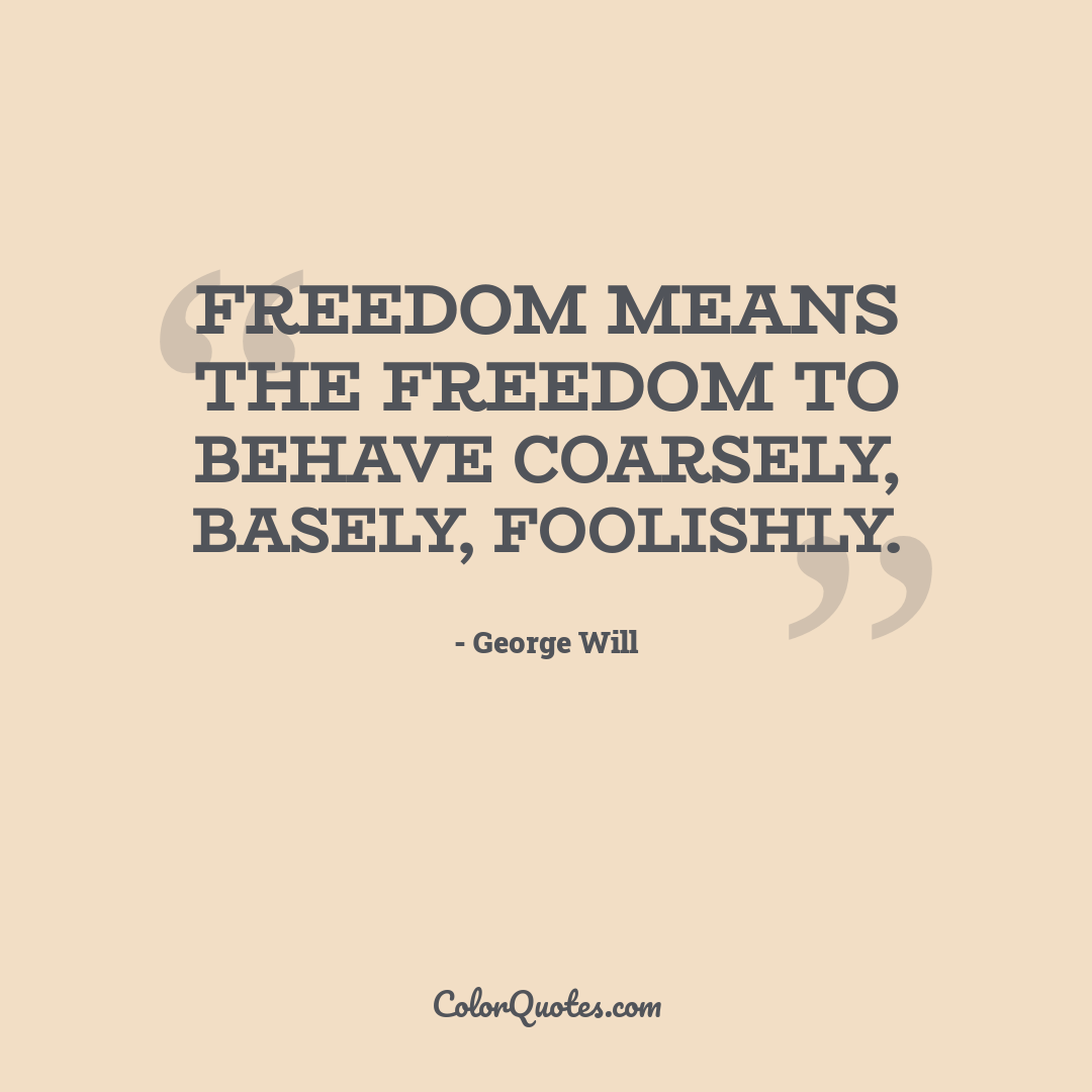 Freedom means the freedom to behave coarsely, basely, foolishly.