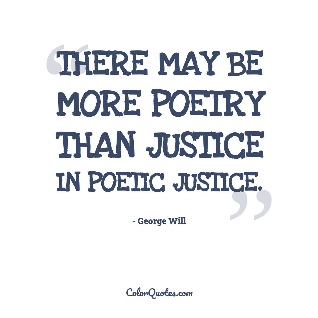 There may be more poetry than justice in poetic justice.