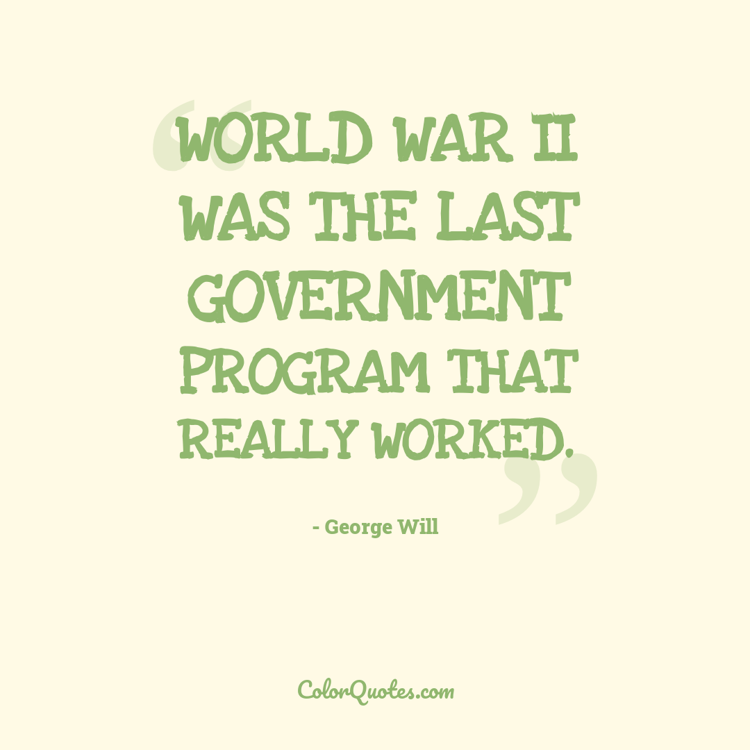 World War II was the last government program that really worked.