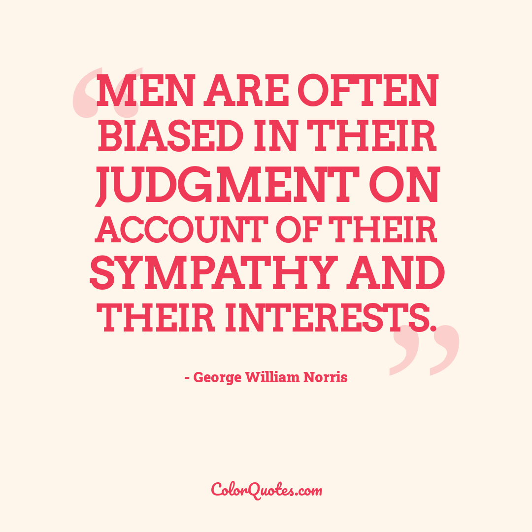 Men are often biased in their judgment on account of their sympathy and their interests.
