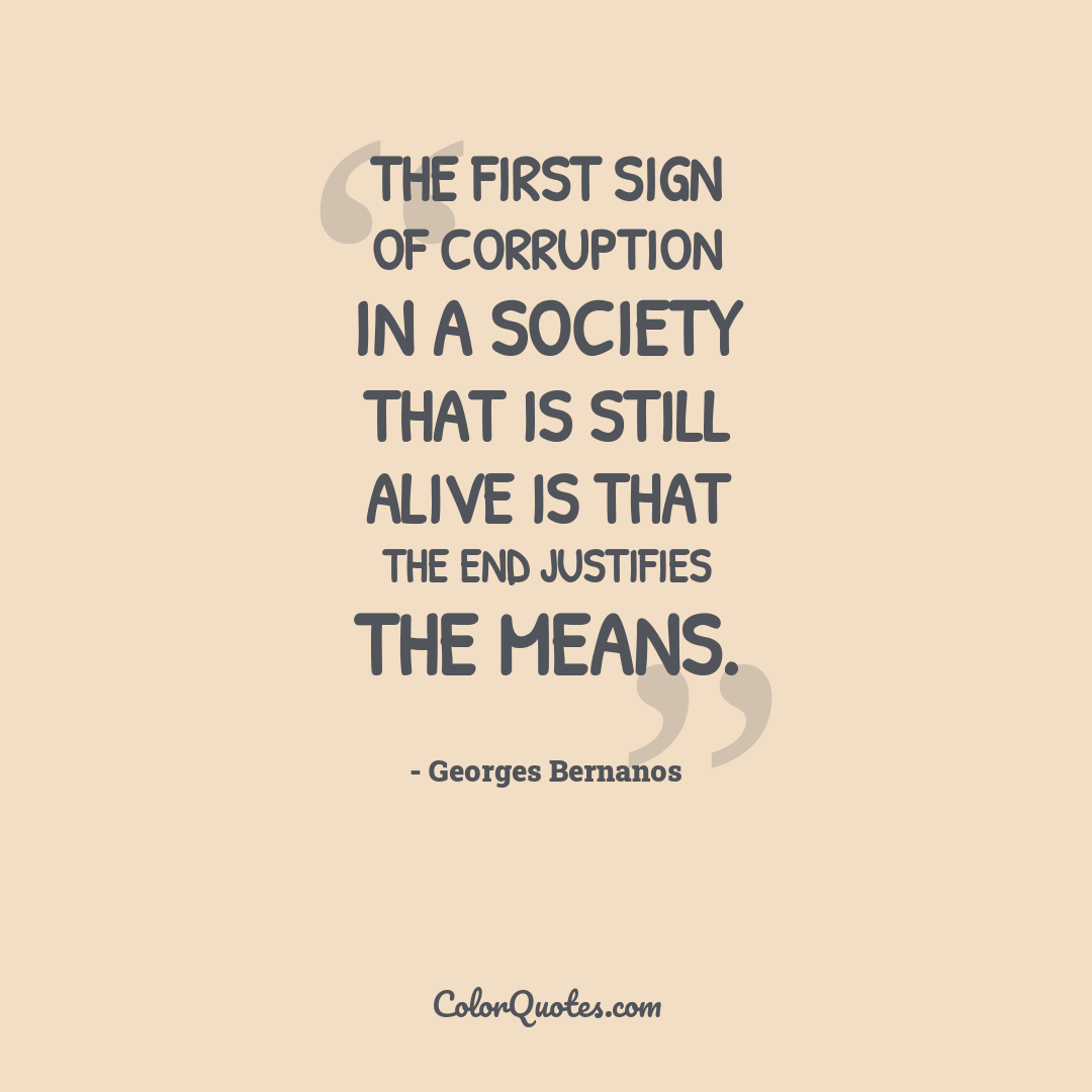 The first sign of corruption in a society that is still alive is that the end justifies the means.