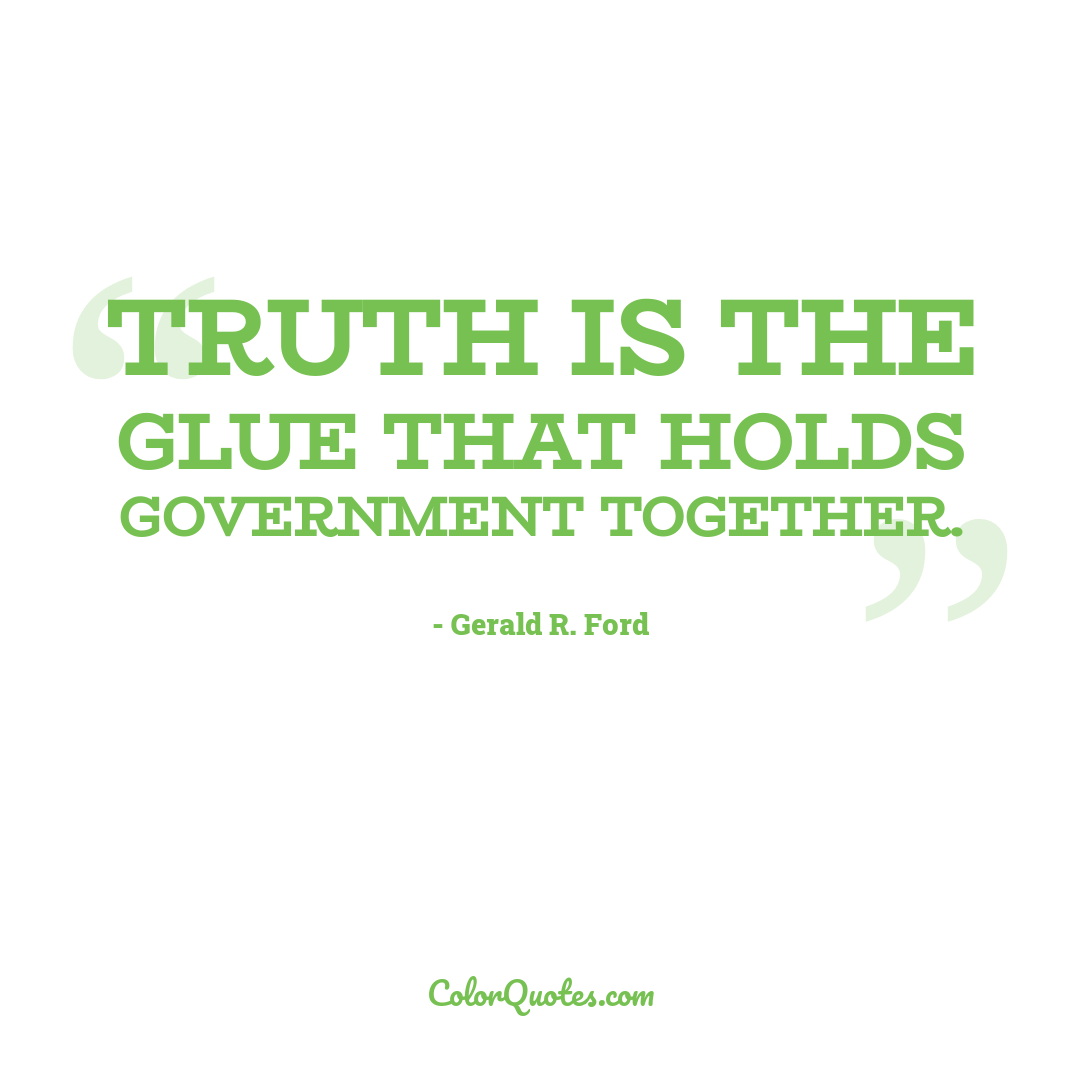 Truth is the glue that holds government together.