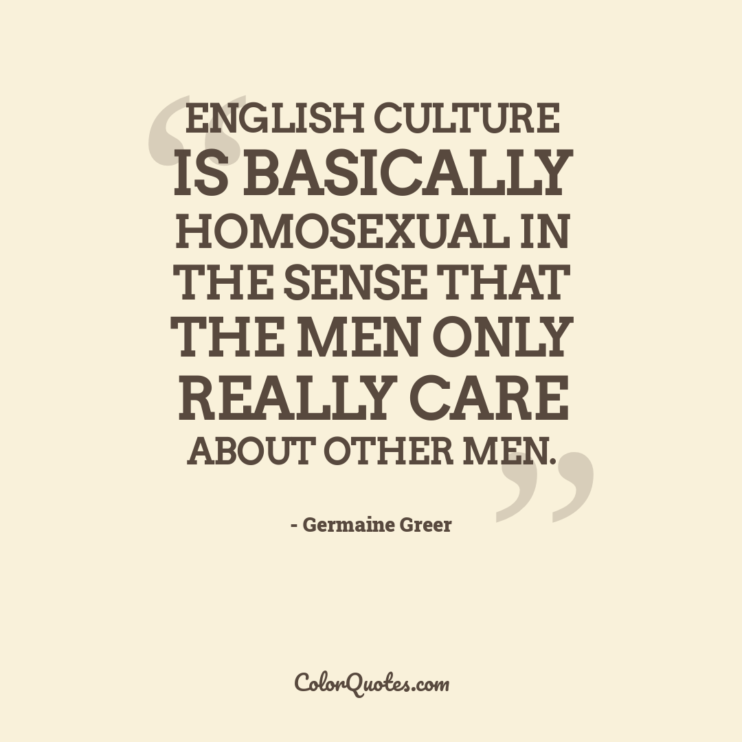 English culture is basically homosexual in the sense that the men only really care about other men.