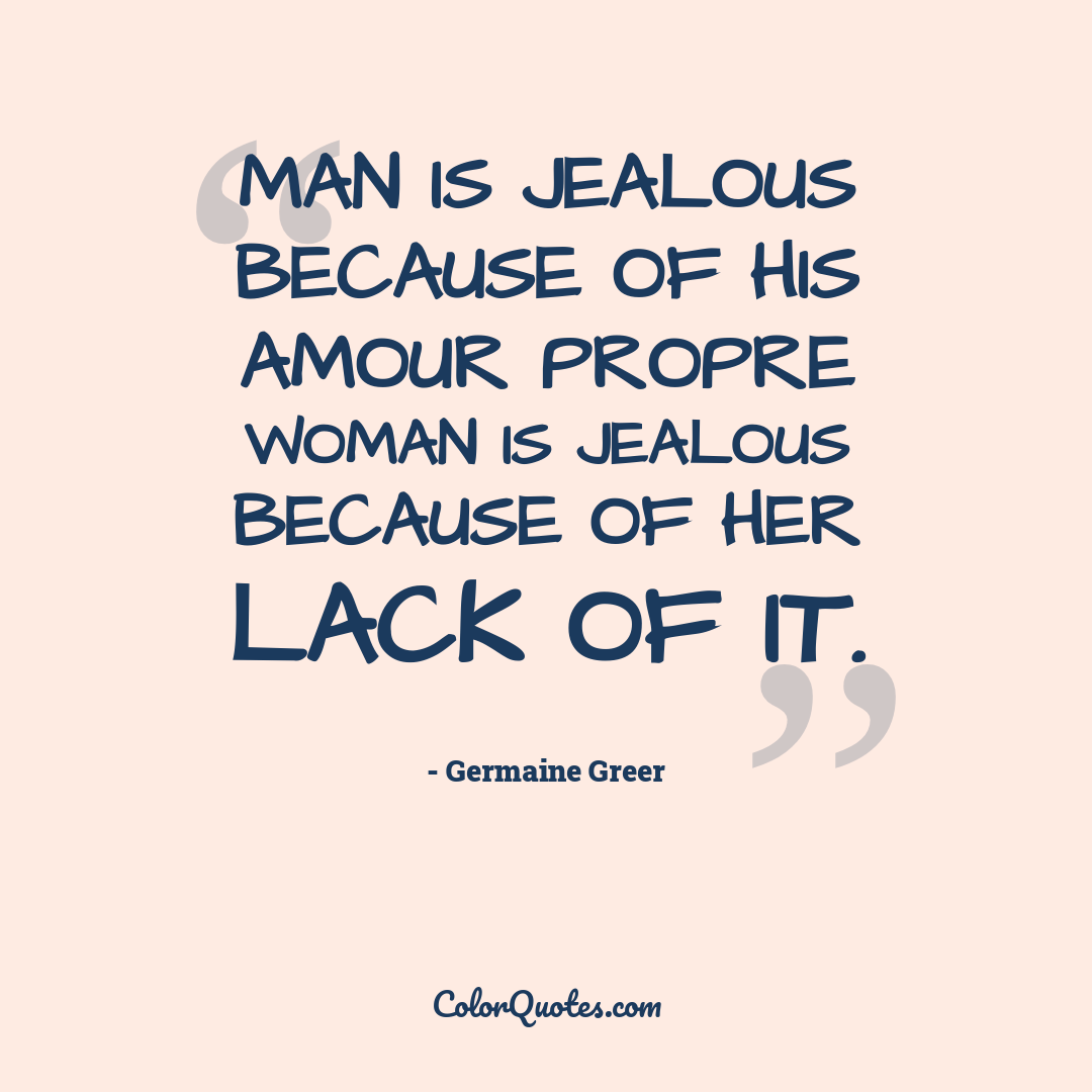 Man is jealous because of his amour propre woman is jealous because of her lack of it.