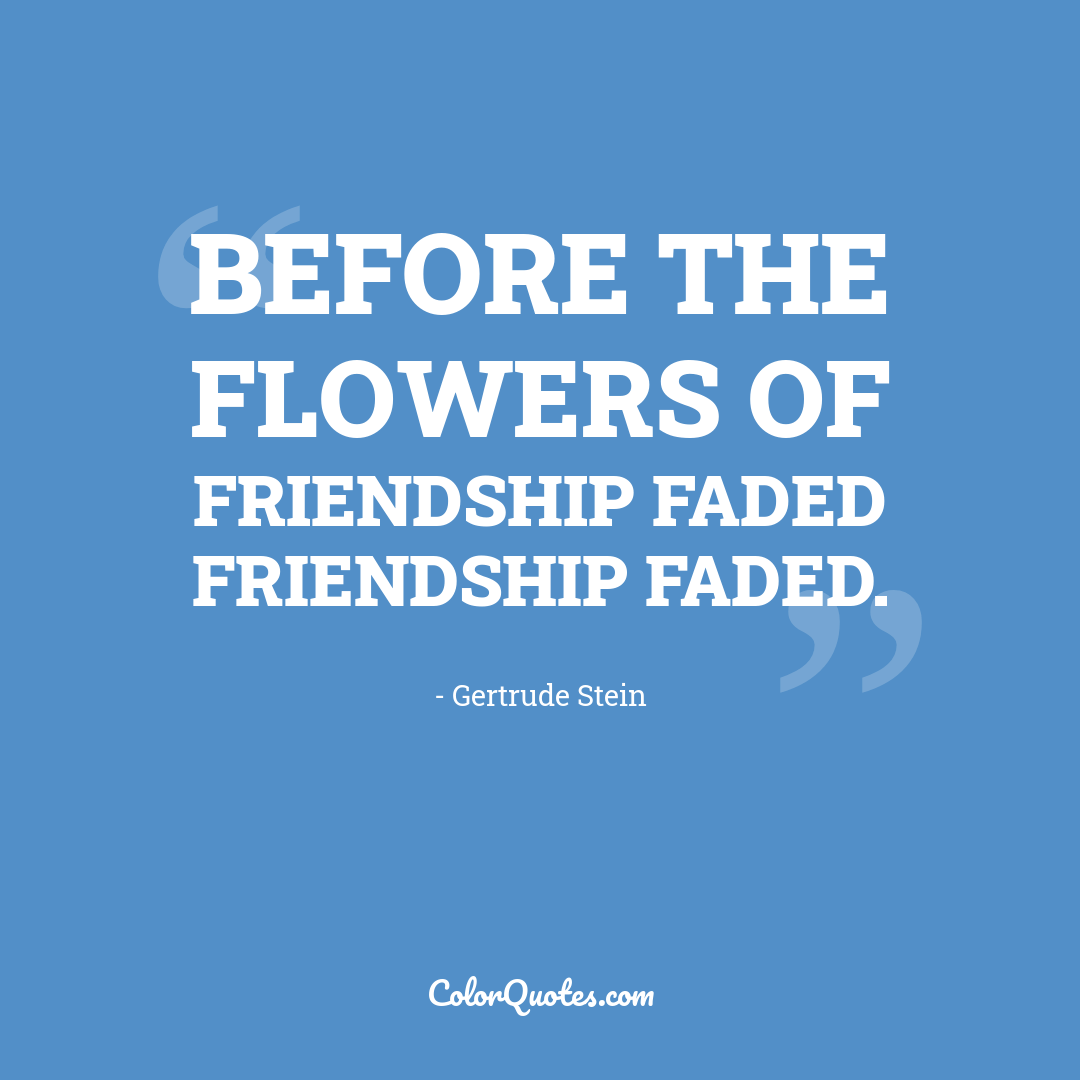 Before the flowers of friendship faded friendship faded.
