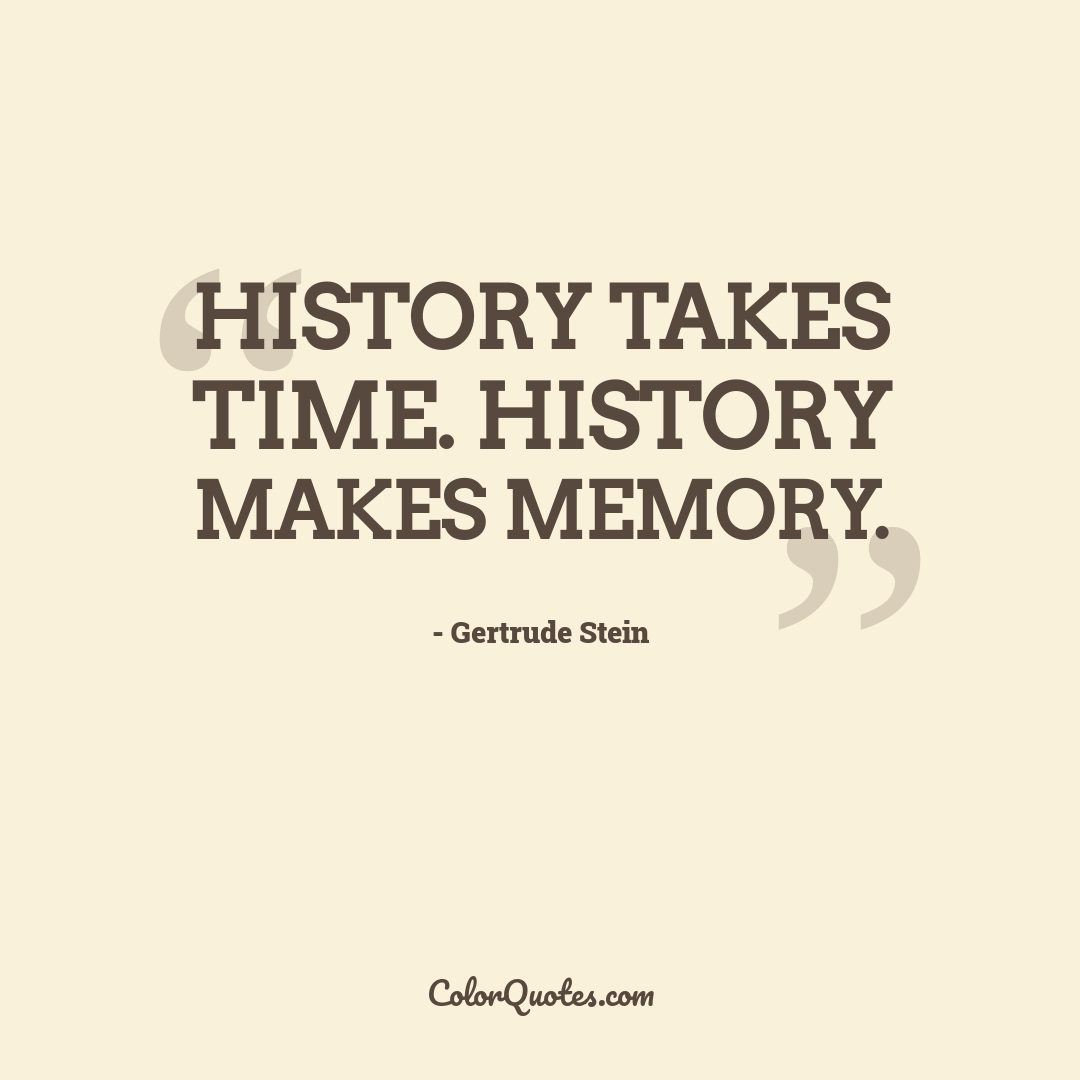 History takes time. History makes memory.