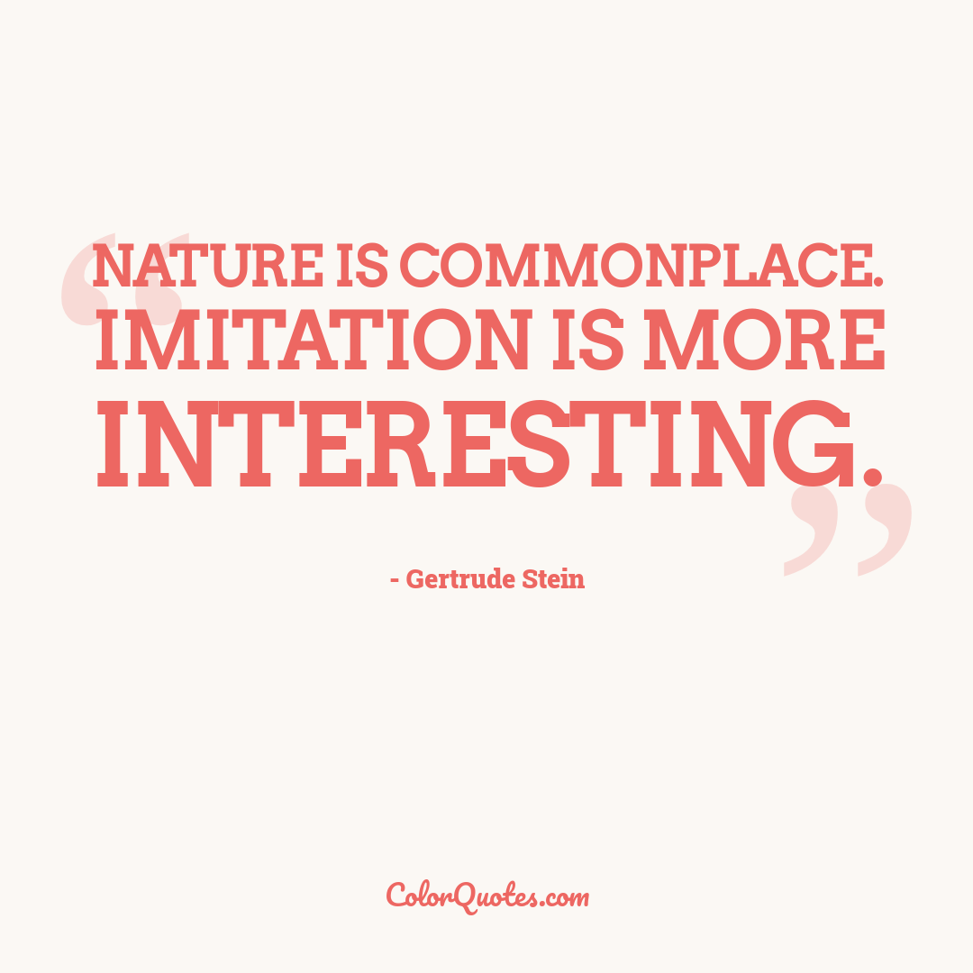 Nature is commonplace. Imitation is more interesting.