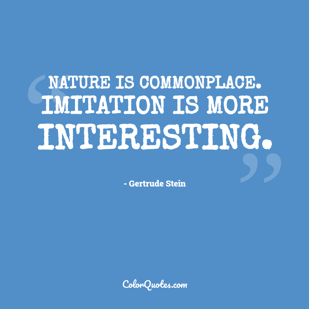 Nature is commonplace. Imitation is more interesting. by Gertrude Stein