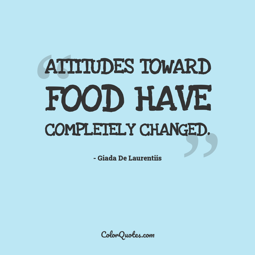Attitudes toward food have completely changed.