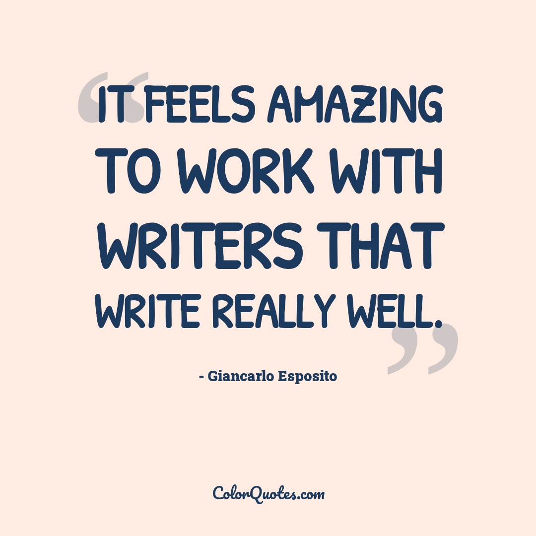 It feels amazing to work with writers that write really well.