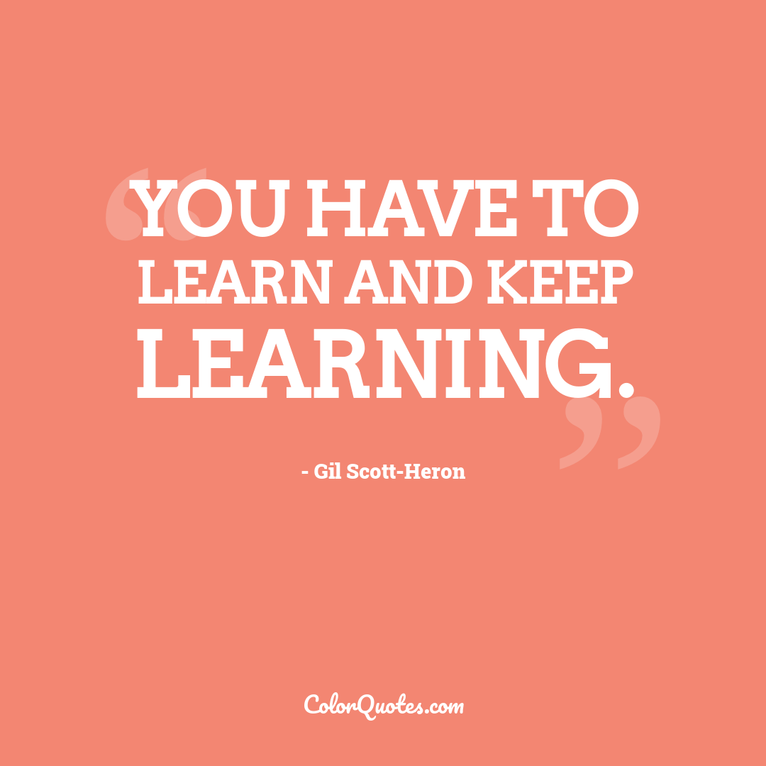 You have to learn and keep learning.