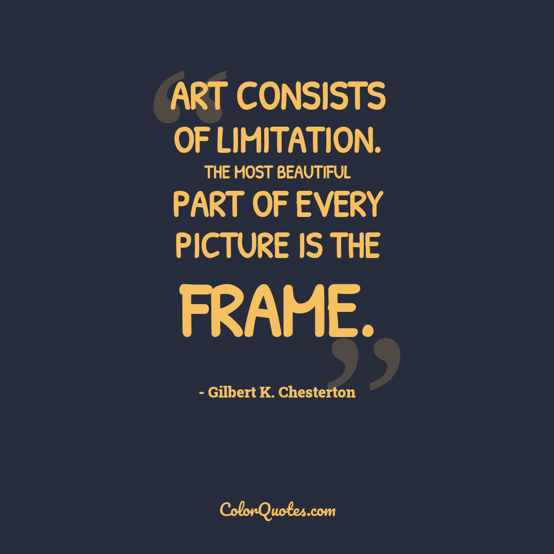 Art consists of limitation. The most beautiful part of every picture is the frame.