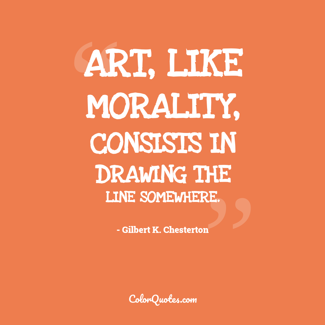 Art, like morality, consists in drawing the line somewhere.