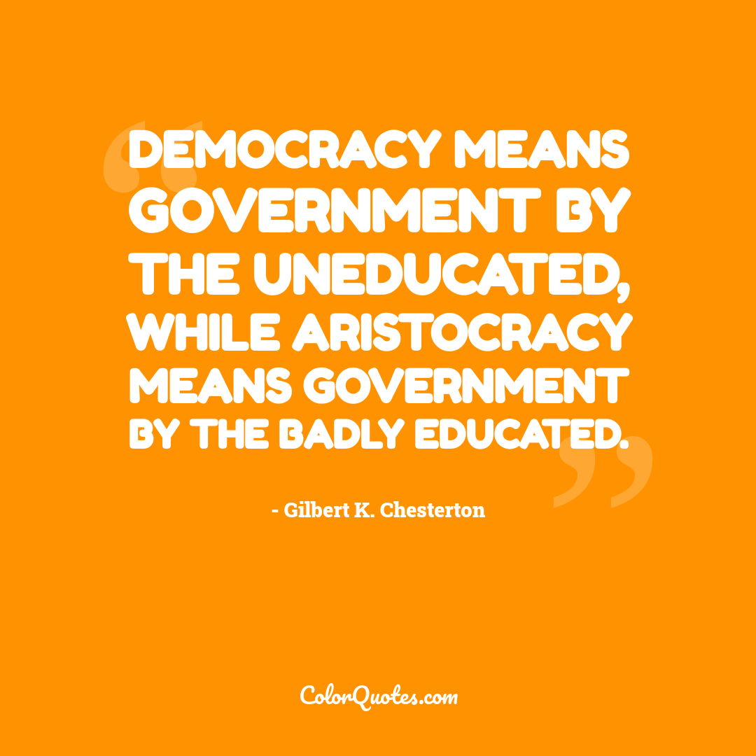 Democracy means government by the uneducated, while aristocracy means government by the badly educated.