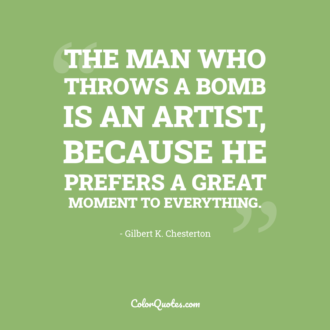 The man who throws a bomb is an artist, because he prefers a great moment to everything.