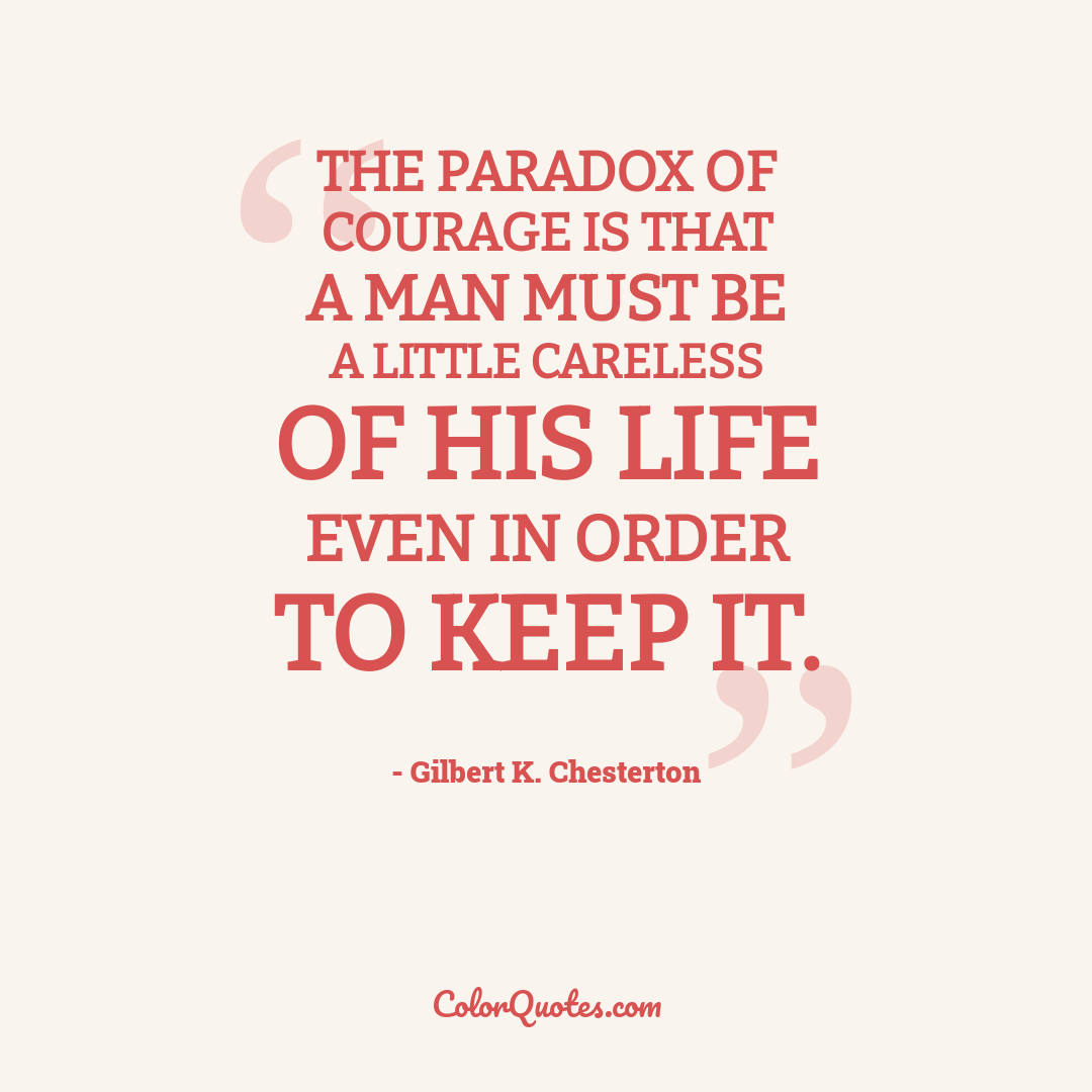 The paradox of courage is that a man must be a little careless of his life even in order to keep it.