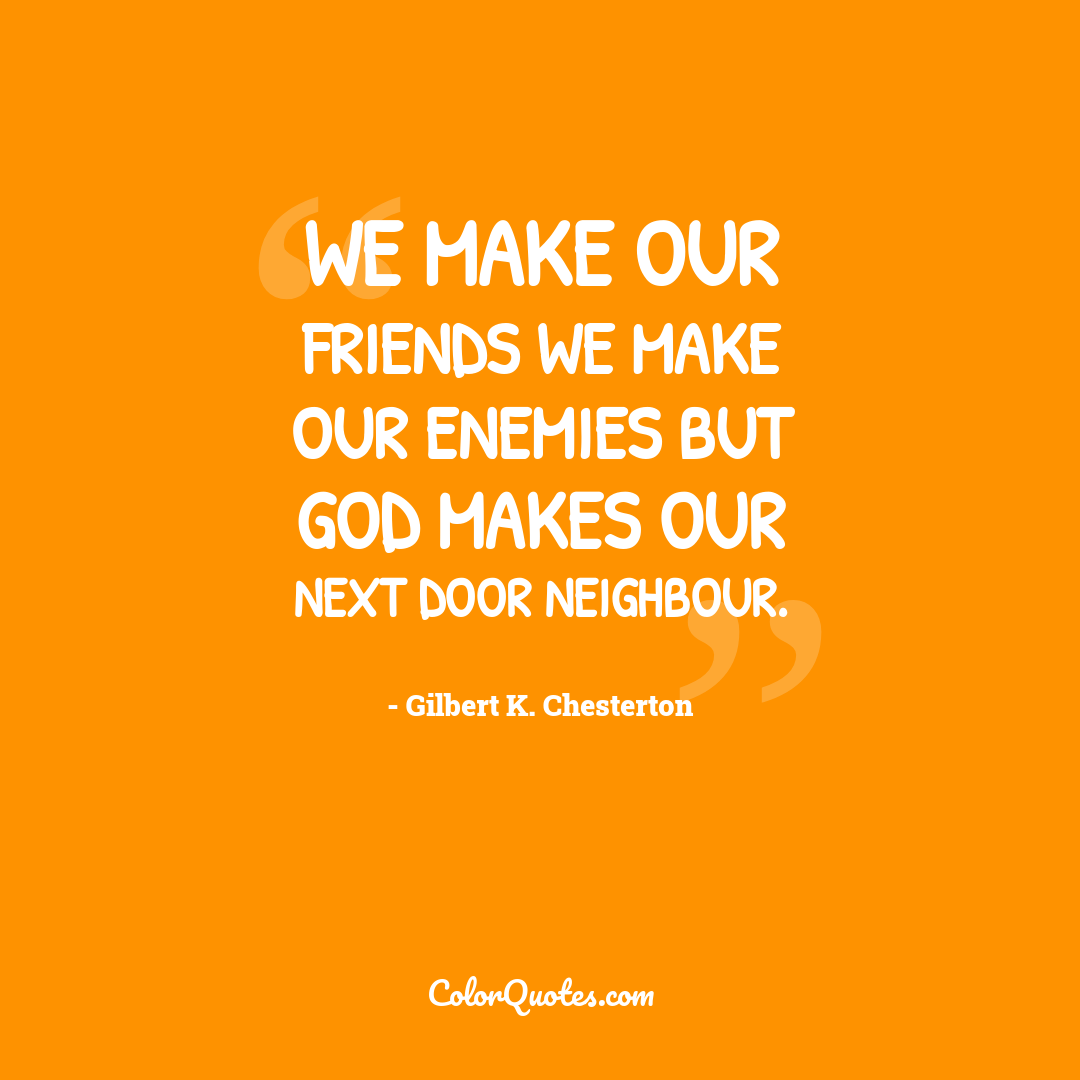 We make our friends we make our enemies but God makes our next door neighbour.