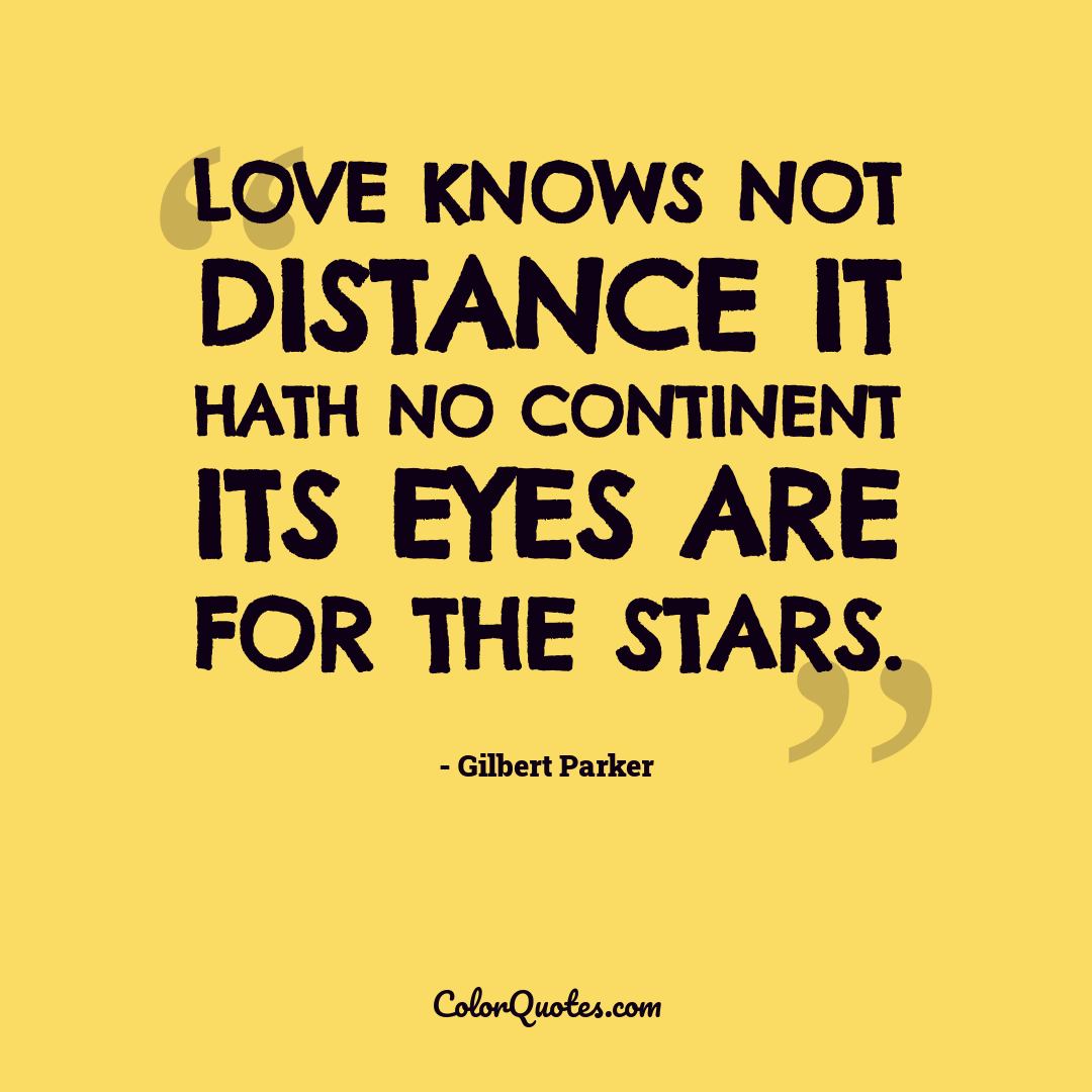 Love knows not distance it hath no continent its eyes are for the stars.