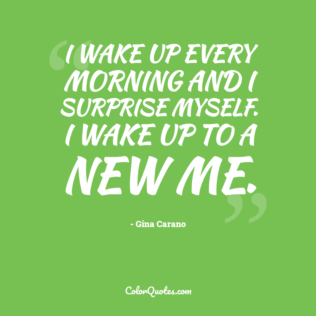 I wake up every morning and I surprise myself. I wake up to a new me.