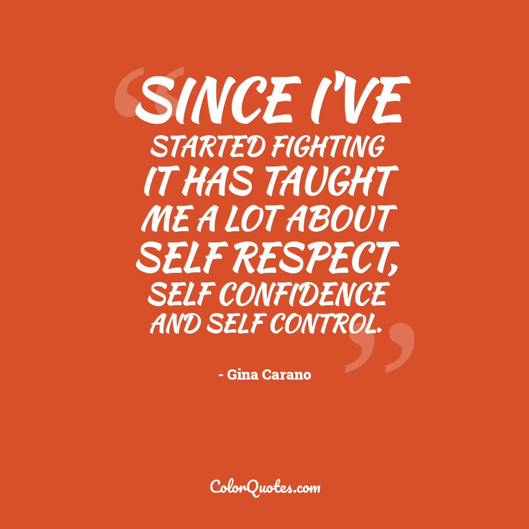 Since I've started fighting it has taught me a lot about self respect, self confidence and self control.