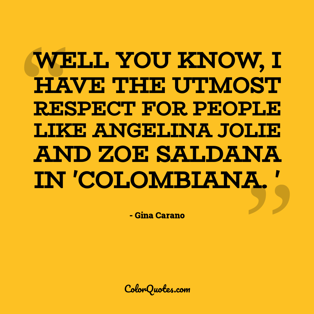 Well you know, I have the utmost respect for people like Angelina Jolie and Zoe Saldana in 'Colombiana. '