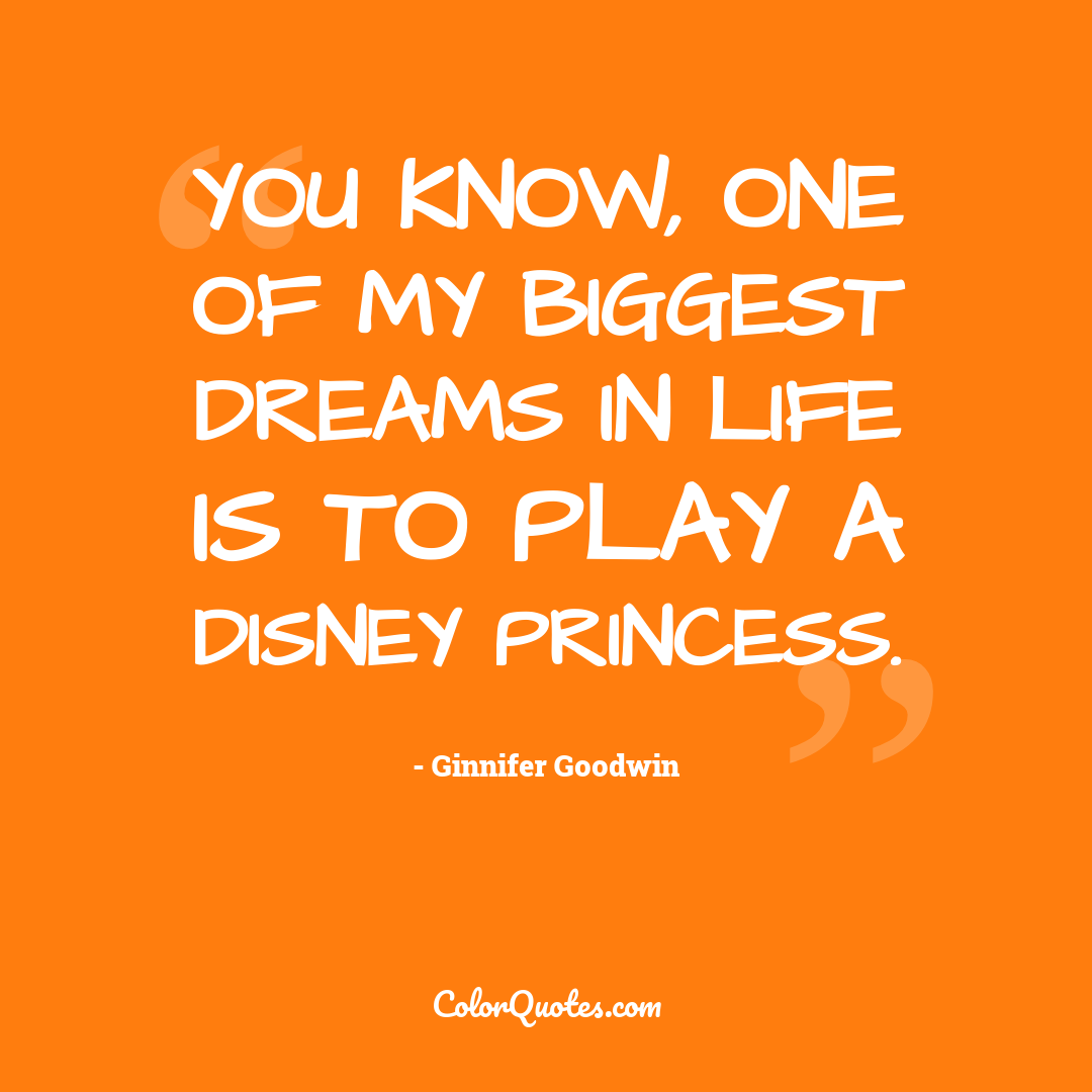 You know, one of my biggest dreams in life is to play a Disney princess.