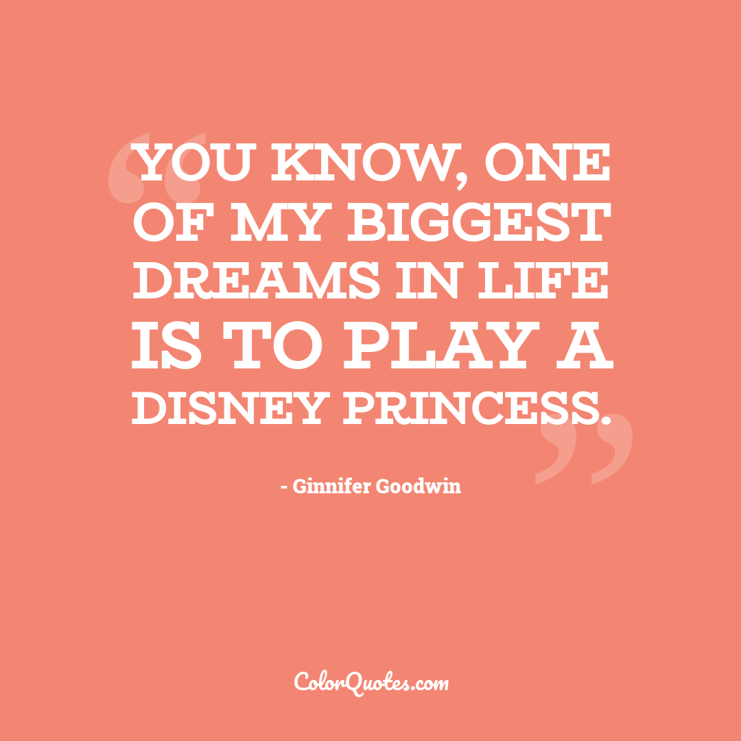 You know, one of my biggest dreams in life is to play a Disney princess. by Ginnifer Goodwin