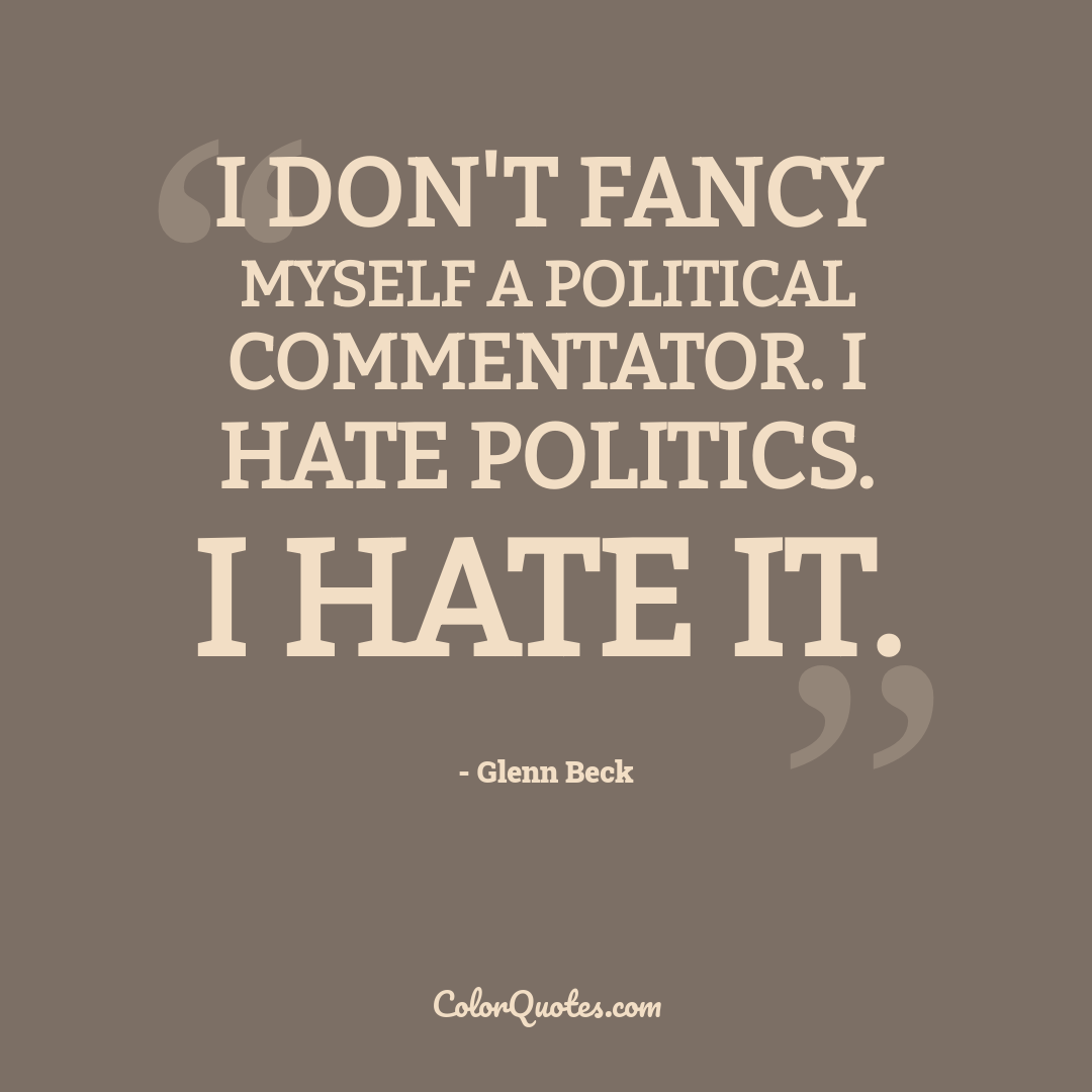 I don't fancy myself a political commentator. I hate politics. I hate it.